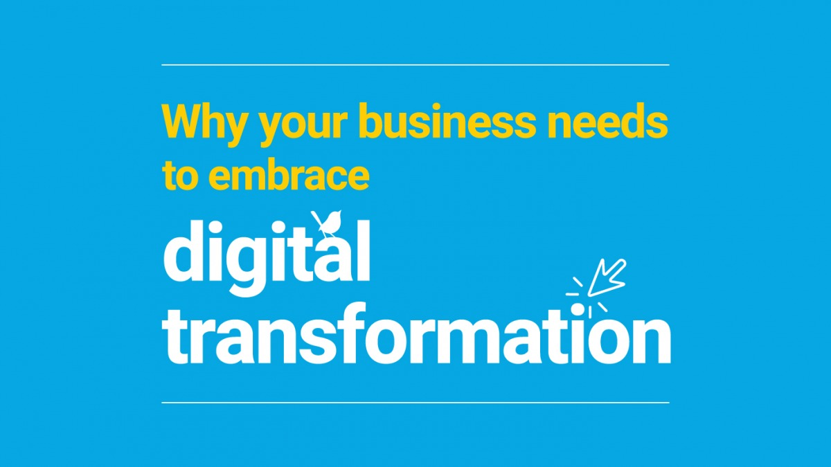 Why your business needs to embrace digital transformation