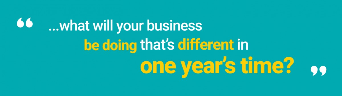 """...what will your business be doing that's different in one year's time?"""